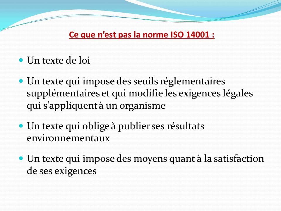 Ce que nest pas la norme ISO 14001 : Un texte de loi Un texte qui impose des seuils réglementaires supplémentaires et qui modifie les exigences légale