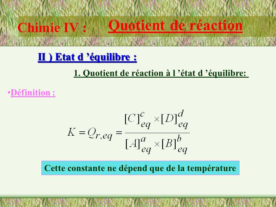 Chimie IV : Quotient de réaction II ) Etat d équilibre : 1. Quotient de réaction à l état d équilibre: Définition : On considère un système chimique s