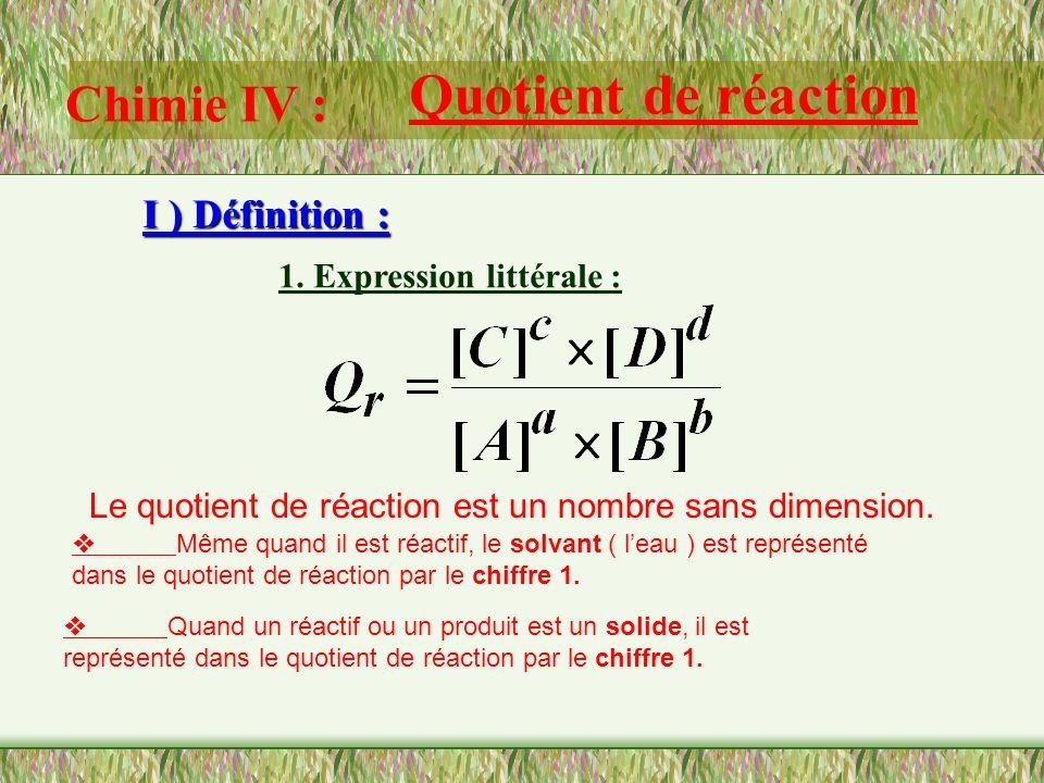 Chimie IV : Quotient de réaction I ) Définition : 1. Expression littérale : On considère un système chimique susceptible de subir une transformation m