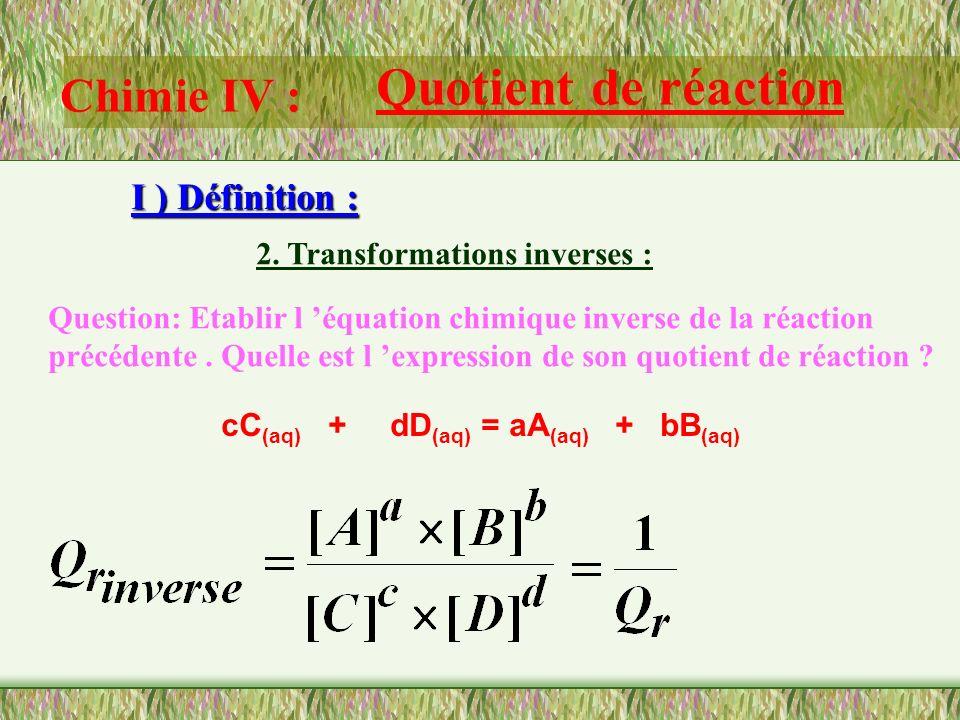 Chimie IV : Quotient de réaction I ) Définition : 1. Expression littérale : Le quotient de réaction est un nombre sans dimension. Même quand il est ré