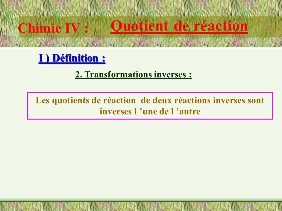 Chimie IV : Quotient de réaction I ) Définition : 2. Transformations inverses : Question: Etablir l équation chimique inverse de la réaction précédent