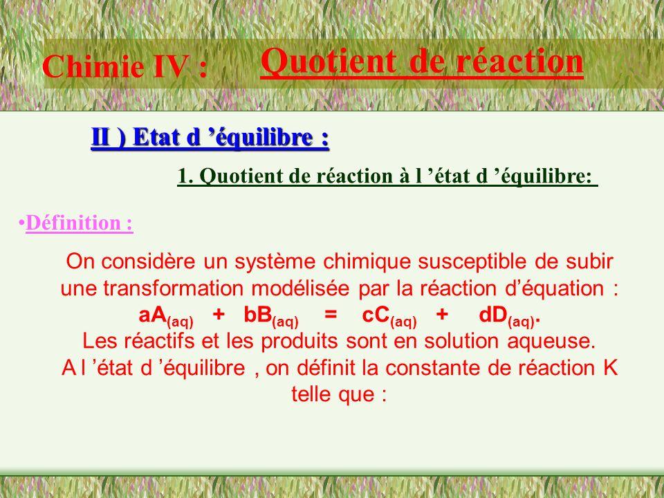 Chimie IV : Quotient de réaction II ) Etat d équilibre : 1. Quotient de réaction à l état d équilibre: TP : On constate que pour une transformation do