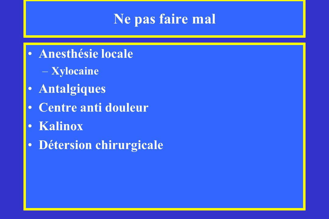 Ne pas faire mal Anesthésie locale –Xylocaine Antalgiques Centre anti douleur Kalinox Détersion chirurgicale