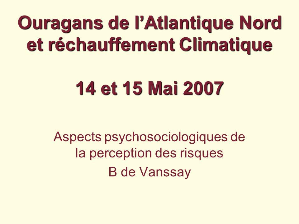 Ouragans de lAtlantique Nord et réchauffement Climatique 14 et 15 Mai 2007 Aspects psychosociologiques de la perception des risques B de Vanssay