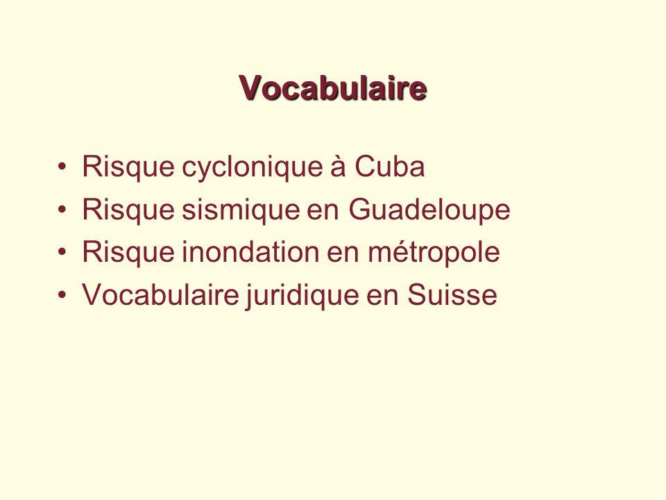 Vocabulaire Risque cyclonique à Cuba Risque sismique en Guadeloupe Risque inondation en métropole Vocabulaire juridique en Suisse