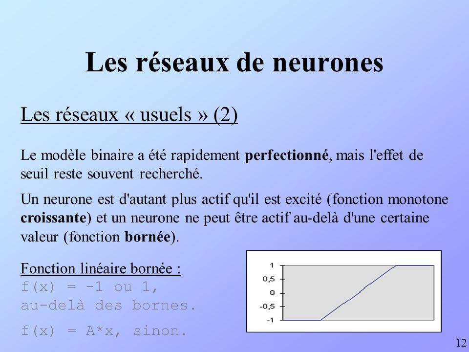 Les réseaux de neurones Les réseaux « usuels » (3) 13 Lorsque la fonction d activation est dérivable, il est possible d utiliser des algorithmes d apprentissage performants, basés sur la recherche d un minimum de la fonction d erreur, notamment la rétro- propagation du gradient pour les PMC.