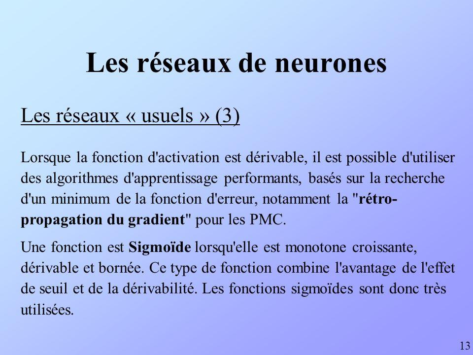 Les réseaux de neurones Les réseaux « usuels » (4) 14 Fonction sigmoïde exponentielle : f(x) = 1 / (1+EXP(-x)) Dérivée : f (x) = f(x)*(1-f(x)) Fonction sigmoïde tangentielle : f(x) = TANH(x) Dérivée : f (x) = 1-F(x)²