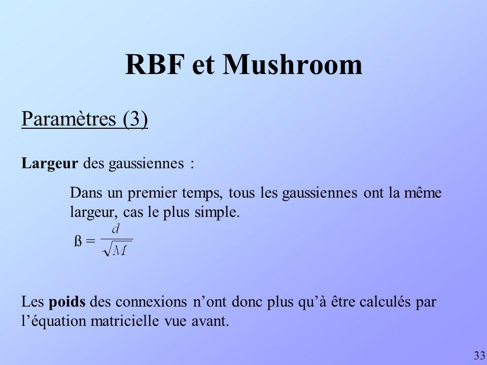 RBF et Mushroom Paramètres (3) 33 Largeur des gaussiennes : Dans un premier temps, tous les gaussiennes ont la même largeur, cas le plus simple. ß = L