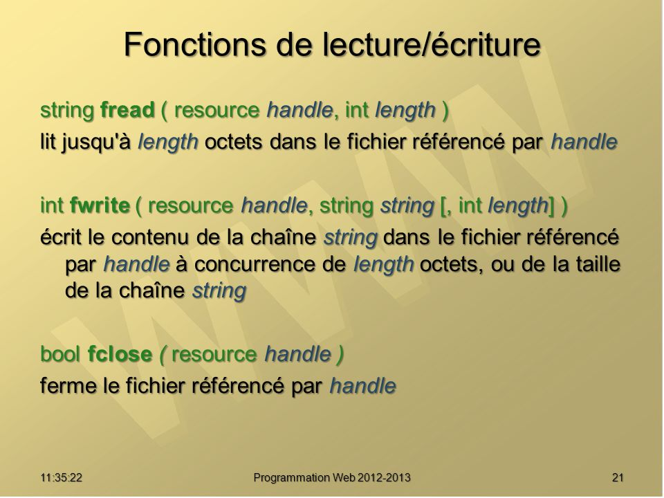 2111:37:25 Programmation Web 2012-2013 Fonctions de lecture/écriture string fread ( resource handle, int length ) lit jusqu'à length octets dans le fi