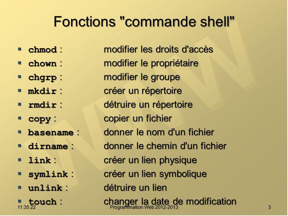 411:37:24 Programmation Web 2012-2013 Fonctions commande shell bool chmod ( string filename, int mode ) remplace le mode de filename par le mode mode ex : chmod( foo.txt , 0644) ; bool chown ( string filename, mixed user ) change lutilisateur propriétaire courant du fichier filename en user ex : chown( foo.txt , cutrona ) ; bool chgrp ( string filename, mixed group ) remplace le groupe propriétaire courant du fichier filename par group ex : chgrp( foo.txt , prof ) ;