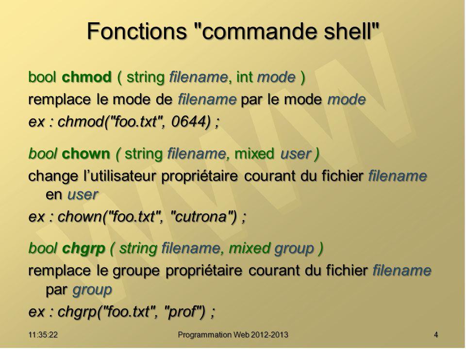 511:37:24 Programmation Web 2012-2013 Fonctions commande shell bool mkdir (string pathname [, int mode [, bool recursive ]]) crée un répertoire pathname avec le mode mode de façon récursive ex : mkdir( rep12 , 0755) ; bool rmdir ( string dirname ) efface le répertoire dont le chemin est dirname.