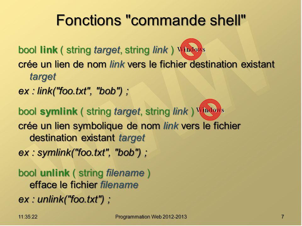 811:37:24 Programmation Web 2012-2013 Fonctions commande shell bool touch ( string filename [, int time [, int atime]] ) tente de forcer la date de modification du fichier désigné par le paramètre filename à la date de spécifiée par le paramètre time.
