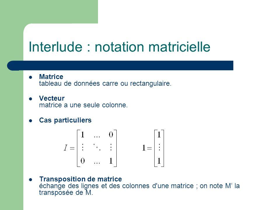 Interlude : notation matricielle Matrice tableau de données carre ou rectangulaire. Vecteur matrice a une seule colonne. Cas particuliers Transpositio