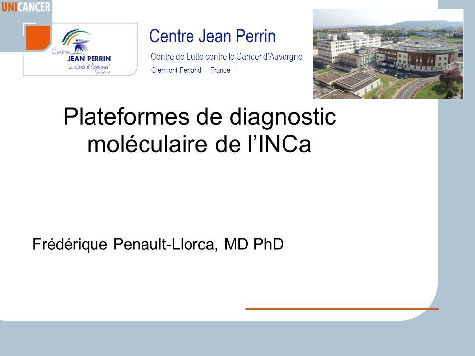 Centre de Lutte contre le Cancer d Auvergne Clermont-Ferrand - France - Centre Jean Perrin Plateformes de diagnostic moléculaire de lINCa Frédérique Penault-Llorca, MD PhD