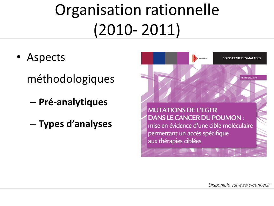 Organisation rationnelle (2010- 2011) Aspects méthodologiques – Pré-analytiques – Types danalyses Disponible sur www.e-cancer.fr