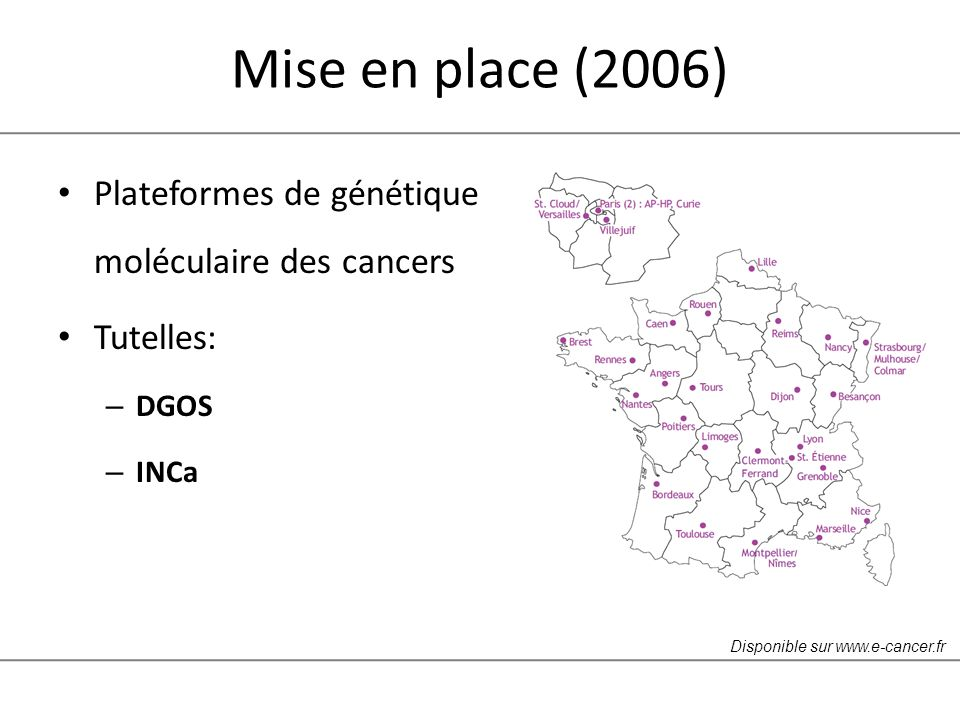 Mise en place (2006) Plateformes de génétique moléculaire des cancers Tutelles: – DGOS – INCa Disponible sur www.e-cancer.fr