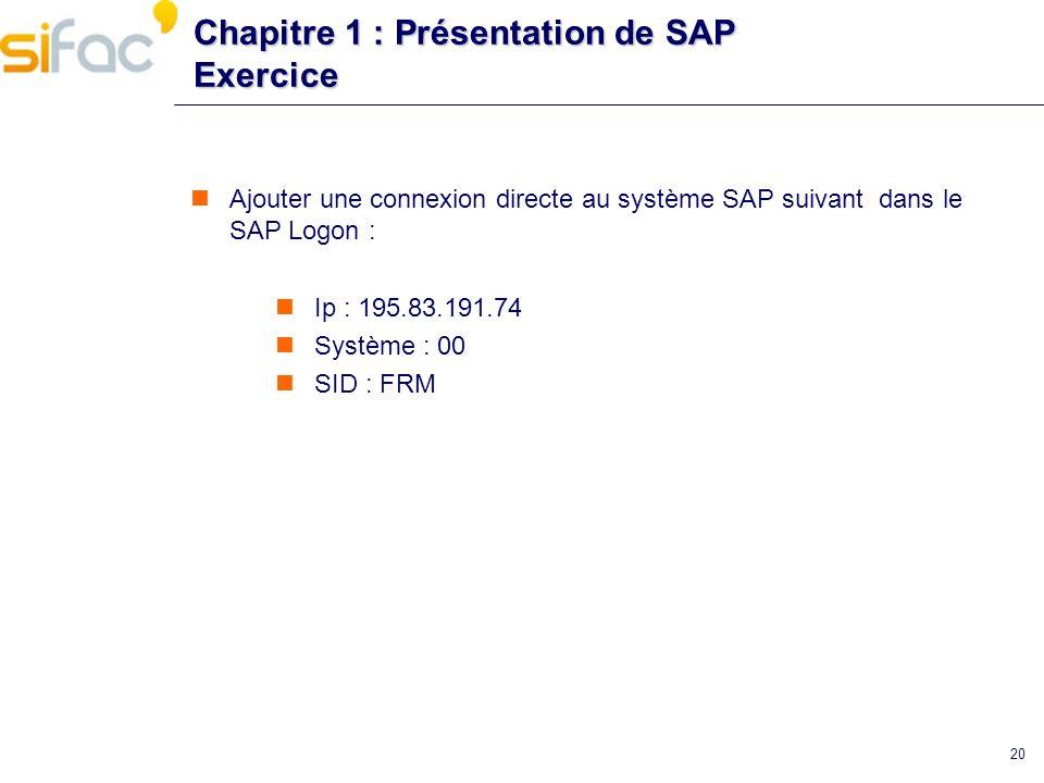 20 Chapitre 1 : Présentation de SAP Exercice Ajouter une connexion directe au système SAP suivant dans le SAP Logon : Ip : 195.83.191.74 Système : 00