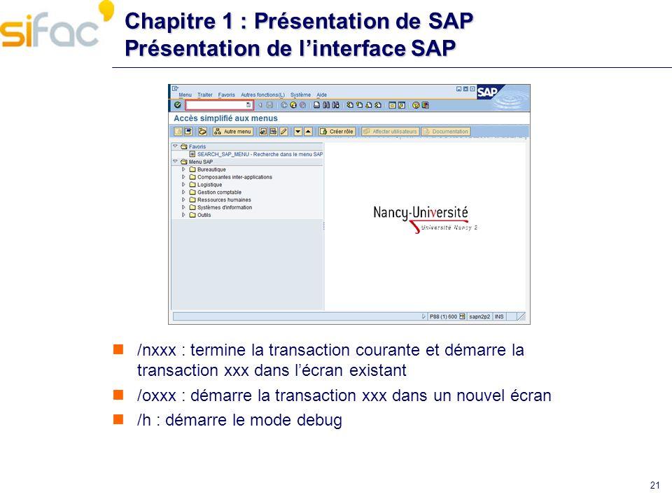 21 Chapitre 1 : Présentation de SAP Présentation de linterface SAP /nxxx : termine la transaction courante et démarre la transaction xxx dans lécran e