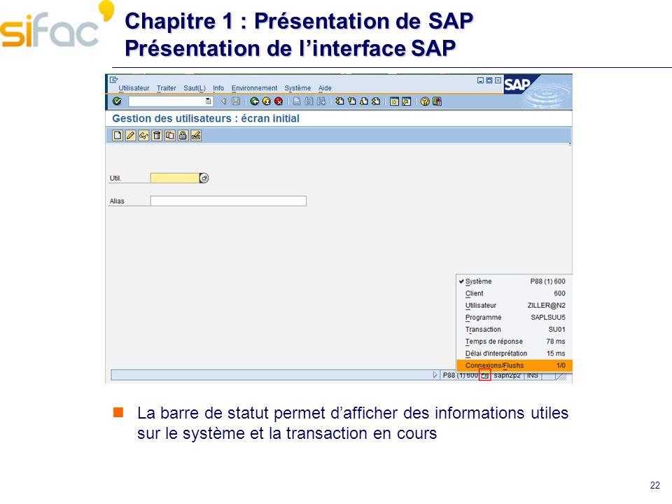 22 Chapitre 1 : Présentation de SAP Présentation de linterface SAP La barre de statut permet dafficher des informations utiles sur le système et la tr
