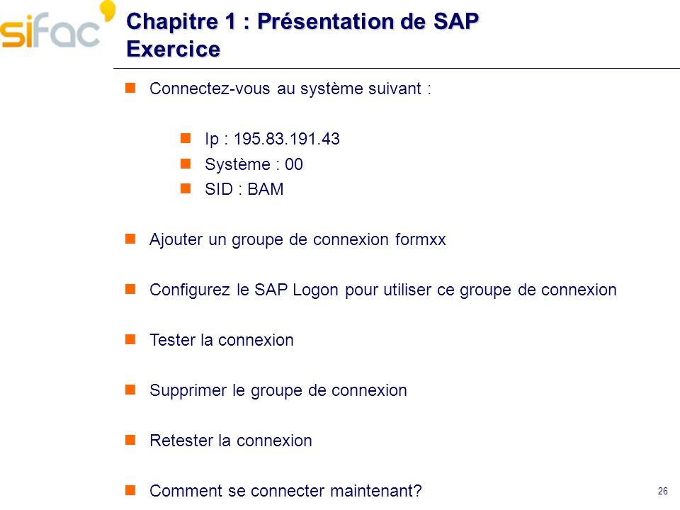 26 Chapitre 1 : Présentation de SAP Exercice Connectez-vous au système suivant : Ip : 195.83.191.43 Système : 00 SID : BAM Ajouter un groupe de connex