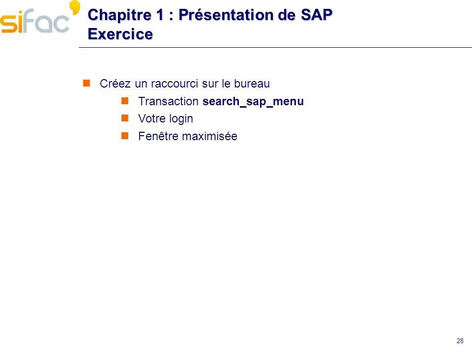 28 Chapitre 1 : Présentation de SAP Exercice Créez un raccourci sur le bureau Transaction search_sap_menu Votre login Fenêtre maximisée
