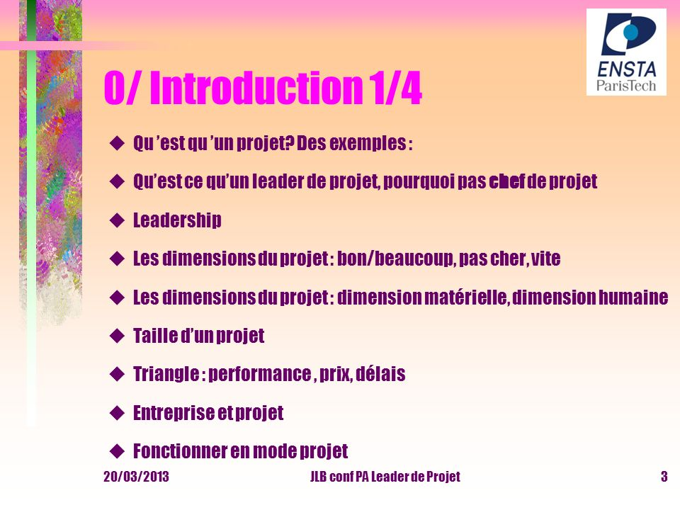 20/03/2013JLB conf PA Leader de Projet3 0/ Introduction 1/4 uQu est qu un projet? Des exemples : uQuest ce quun leader de projet, pourquoi pas chef de