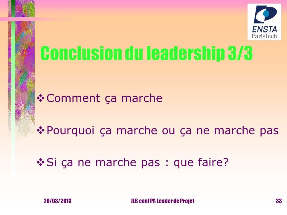20/03/2013JLB conf PA Leader de Projet Conclusion du leadership 3/3 Comment ça marche Pourquoi ça marche ou ça ne marche pas Si ça ne marche pas : que
