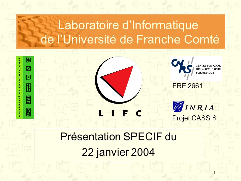1 Laboratoire dInformatique de lUniversité de Franche Comté Présentation SPECIF du 22 janvier 2004 Projet CASSIS FRE 2661