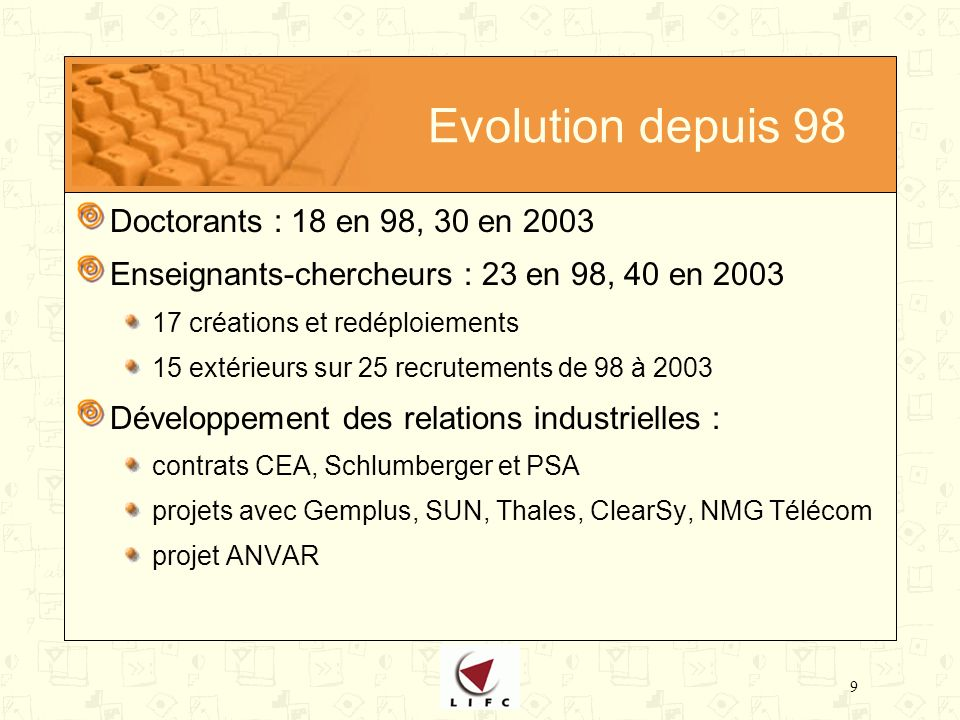 9 Evolution depuis 98 Doctorants : 18 en 98, 30 en 2003 Enseignants-chercheurs : 23 en 98, 40 en 2003 17 créations et redéploiements 15 extérieurs sur 25 recrutements de 98 à 2003 Développement des relations industrielles : contrats CEA, Schlumberger et PSA projets avec Gemplus, SUN, Thales, ClearSy, NMG Télécom projet ANVAR