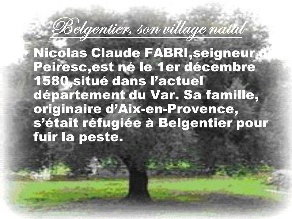 Belgentier, son village natal Nicolas Claude FABRI,seigneur de Peiresc,est né le 1er décembre 1580,situé dans lactuel département du Var. Sa famille,