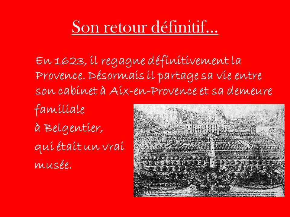 Son retour définitif… En 1623, il regagne définitivement la Provence. Désormais il partage sa vie entre son cabinet à Aix-en-Provence et sa demeure fa
