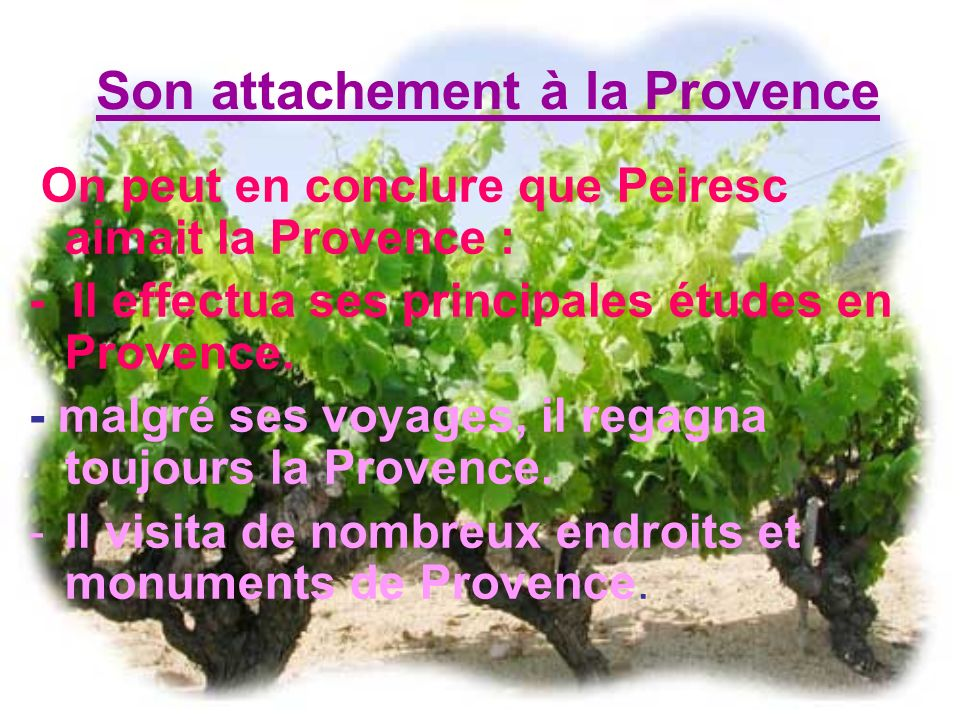 Son attachement à la Provence On peut en conclure que Peiresc aimait la Provence : - Il effectua ses principales études en Provence. - malgré ses voya