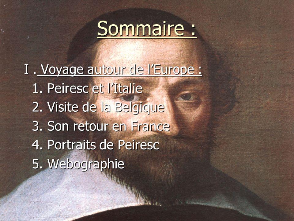 Sommaire : I. Voyage autour de lEurope : I. Voyage autour de lEurope : 1. Peiresc et lItalie 1. Peiresc et lItalie 2. Visite de la Belgique 2. Visite