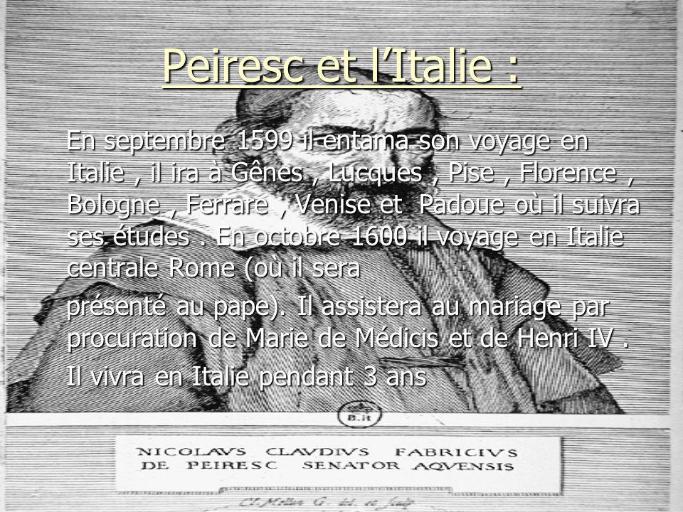 Peiresc et lItalie : En septembre 1599 il entama son voyage en Italie, il ira à Gênes, Lucques, Pise, Florence, Bologne, Ferrare, Venise et Padoue où