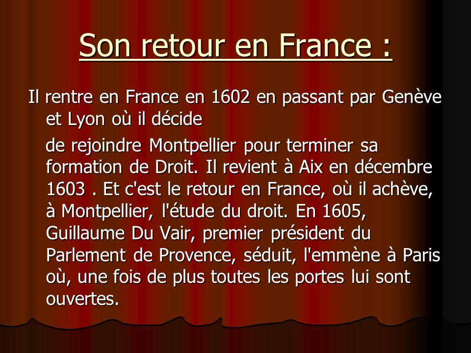 Son retour en France : Il rentre en France en 1602 en passant par Genève et Lyon où il décide de rejoindre Montpellier pour terminer sa formation de D