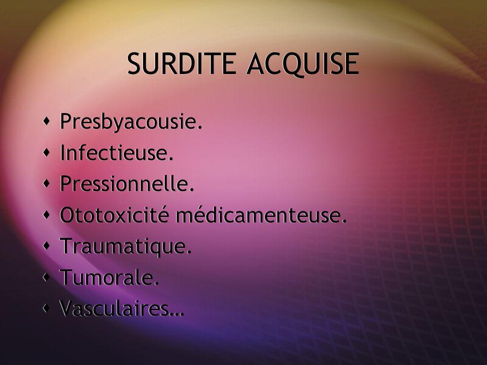 SURDITE ACQUISE Presbyacousie. Infectieuse. Pressionnelle. Ototoxicité médicamenteuse. Traumatique. Tumorale. Vasculaires… Presbyacousie. Infectieuse.