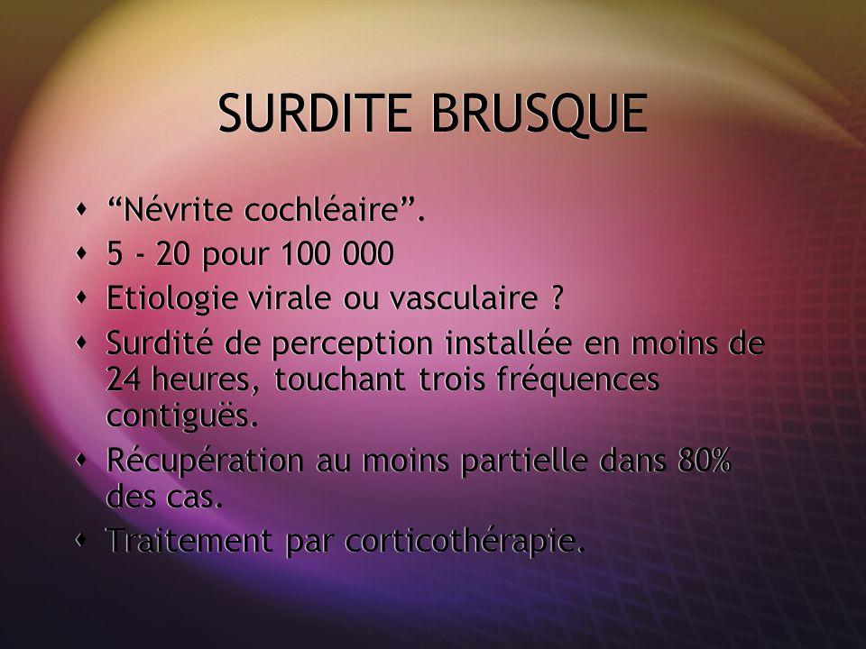 SURDITE BRUSQUE Névrite cochléaire. 5 - 20 pour 100 000 Etiologie virale ou vasculaire ? Surdité de perception installée en moins de 24 heures, toucha