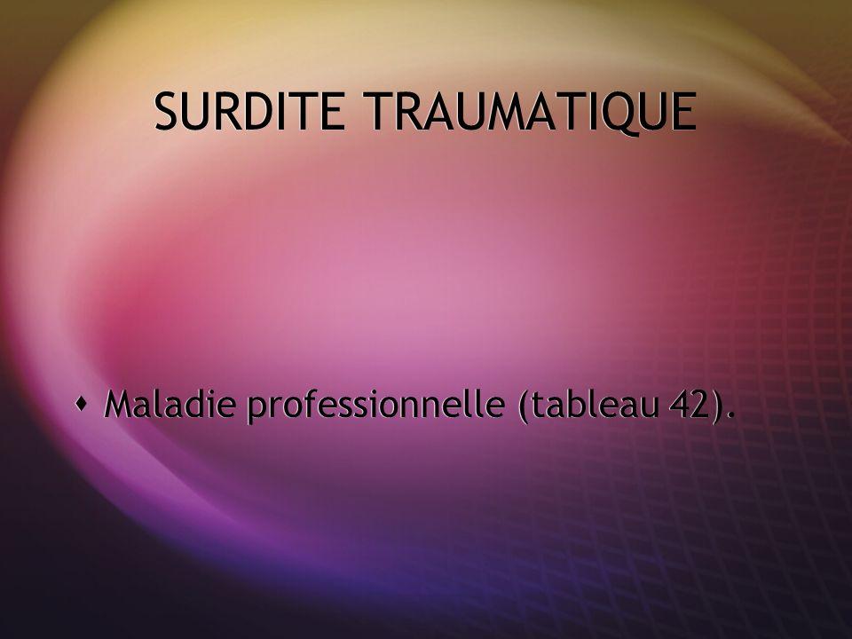SURDITE TRAUMATIQUE Maladie professionnelle (tableau 42).