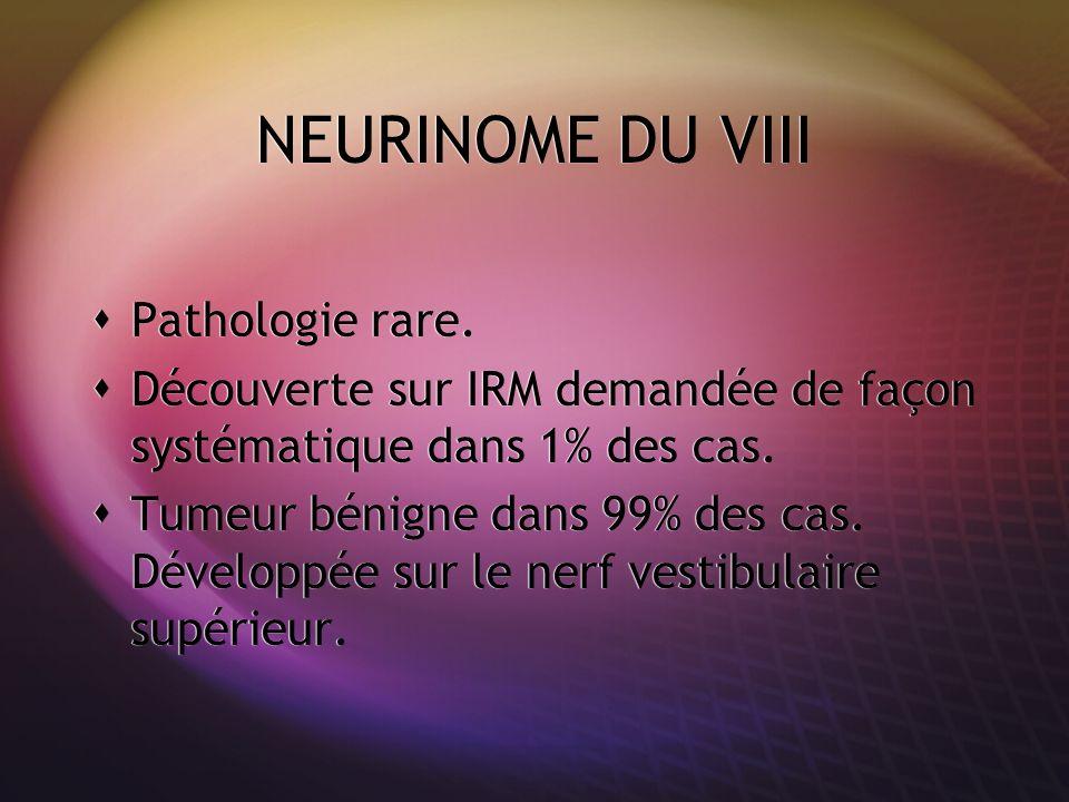 NEURINOME DU VIII Pathologie rare. Découverte sur IRM demandée de façon systématique dans 1% des cas. Tumeur bénigne dans 99% des cas. Développée sur