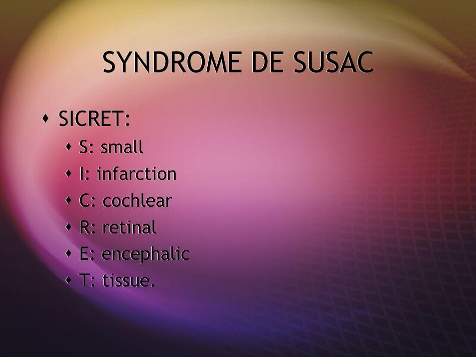 SYNDROME DE SUSAC SICRET: S: small I: infarction C: cochlear R: retinal E: encephalic T: tissue. SICRET: S: small I: infarction C: cochlear R: retinal