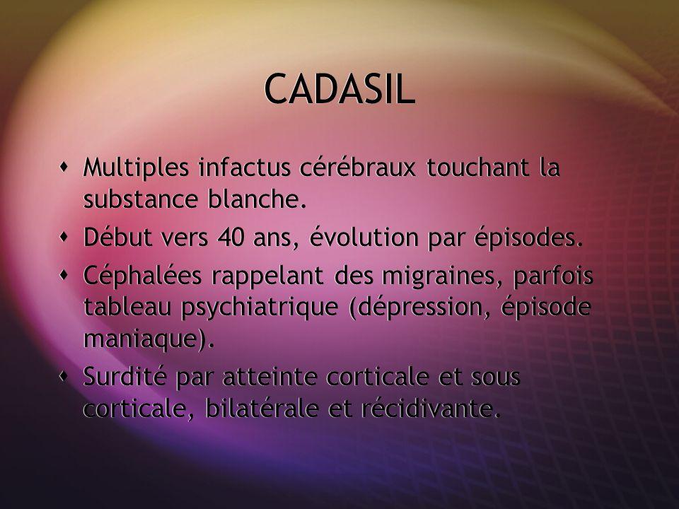CADASIL Multiples infactus cérébraux touchant la substance blanche. Début vers 40 ans, évolution par épisodes. Céphalées rappelant des migraines, parf