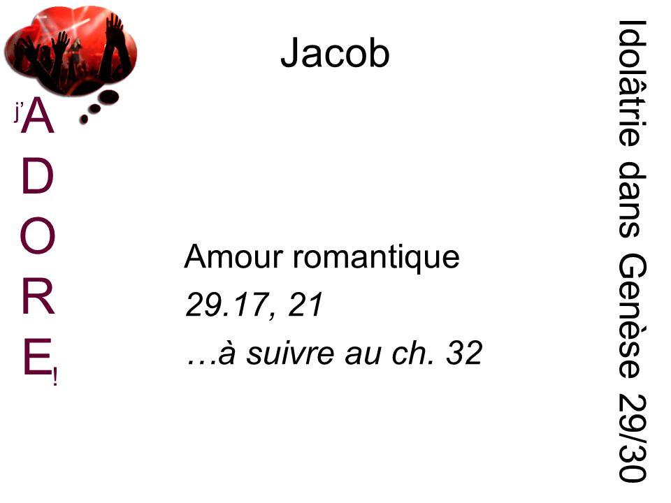 ADOREADORE j ! Jacob Idolâtrie dans Genèse 29/30 Amour romantique 29.17, 21 …à suivre au ch. 32