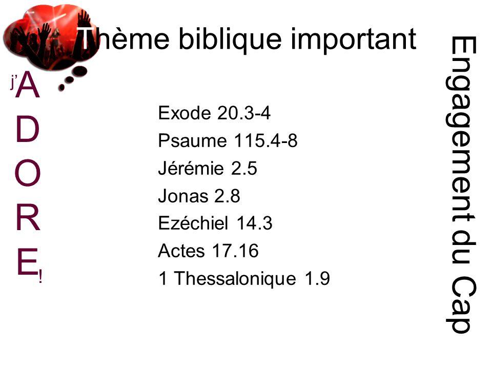 ADOREADORE j ! Thème biblique important Engagement du Cap Exode 20.3-4 Psaume 115.4-8 Jérémie 2.5 Jonas 2.8 Ezéchiel 14.3 Actes 17.16 1 Thessalonique