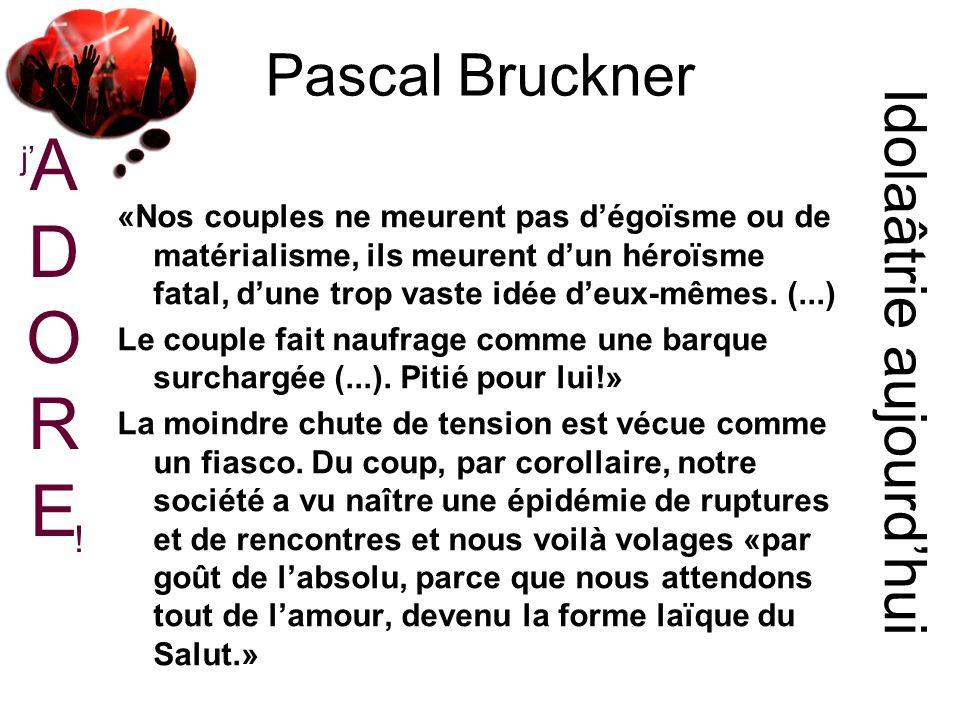 Pascal Bruckner Idolaâtrie aujourdhui «Nos couples ne meurent pas dégoïsme ou de matérialisme, ils meurent dun héroïsme fatal, dune trop vaste idée deux-mêmes.