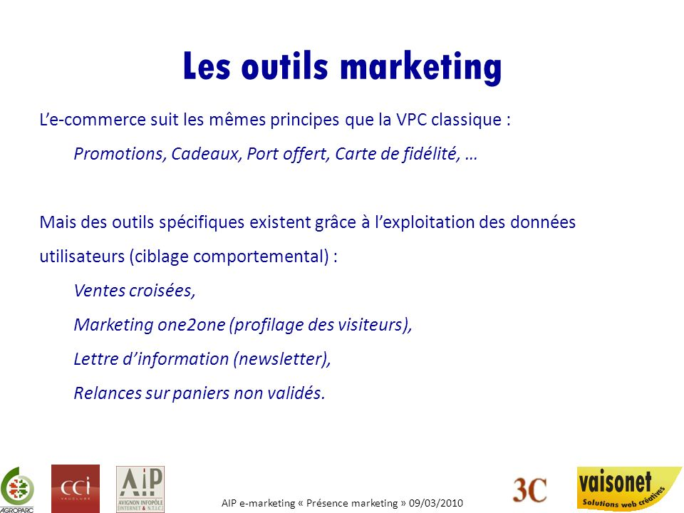 AIP e-marketing « Présence marketing » 09/03/2010 Les outils marketing Le-commerce suit les mêmes principes que la VPC classique : Promotions, Cadeaux