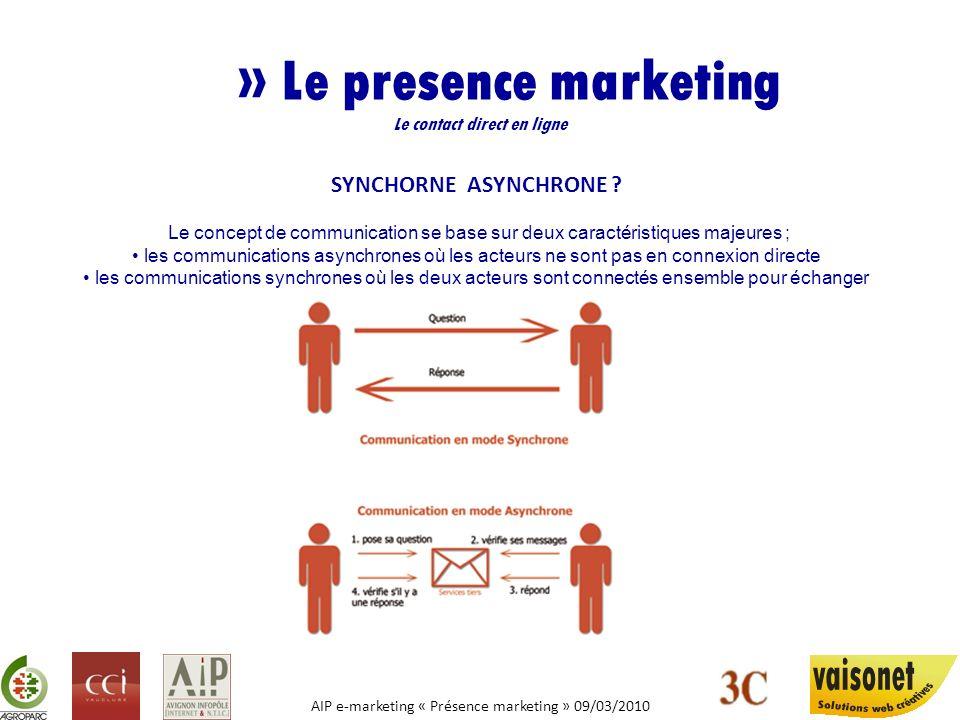 AIP e-marketing « Présence marketing » 09/03/2010 » Le presence marketing Le contact direct en ligne Nous entrons dans lère du «présence marketing» qui regroupe les outils et méthodes capables de reproduire les communications synchrones traditionnelles.