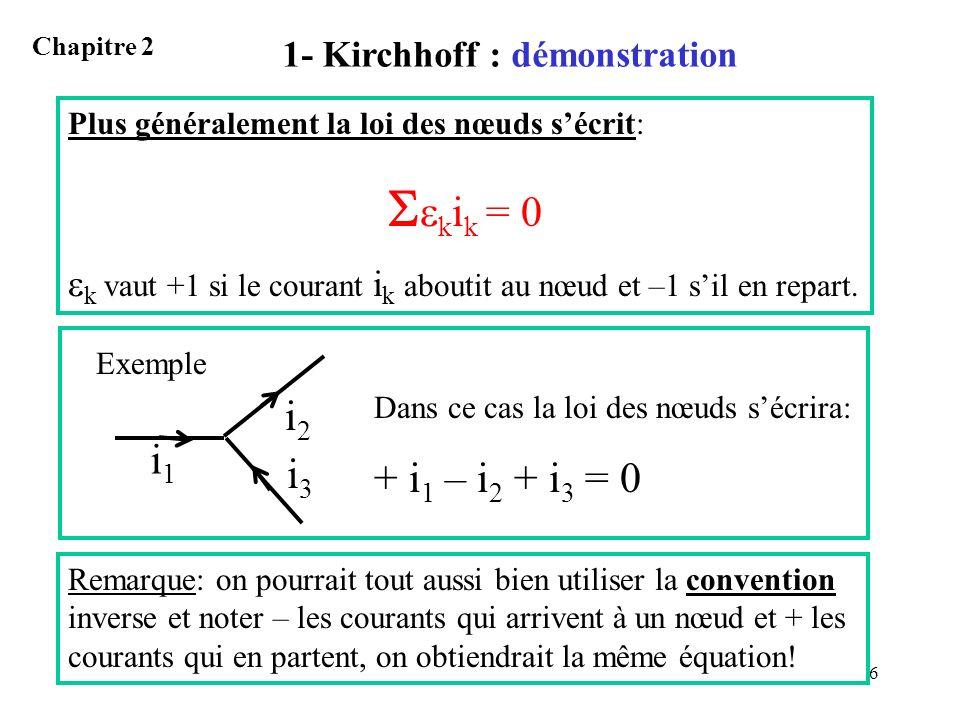 6 1- Kirchhoff : démonstration Chapitre 2 Plus généralement la loi des nœuds sécrit: k i k = 0 k vaut +1 si le courant i k aboutit au nœud et –1 sil e