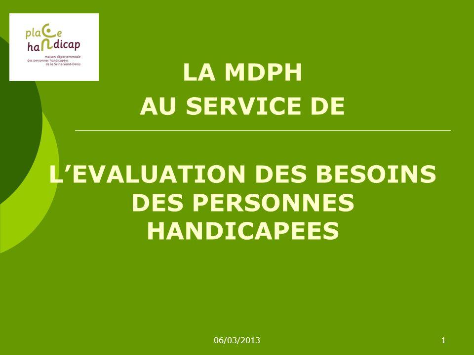 06/03/20131 LA MDPH AU SERVICE DE LEVALUATION DES BESOINS DES PERSONNES HANDICAPEES
