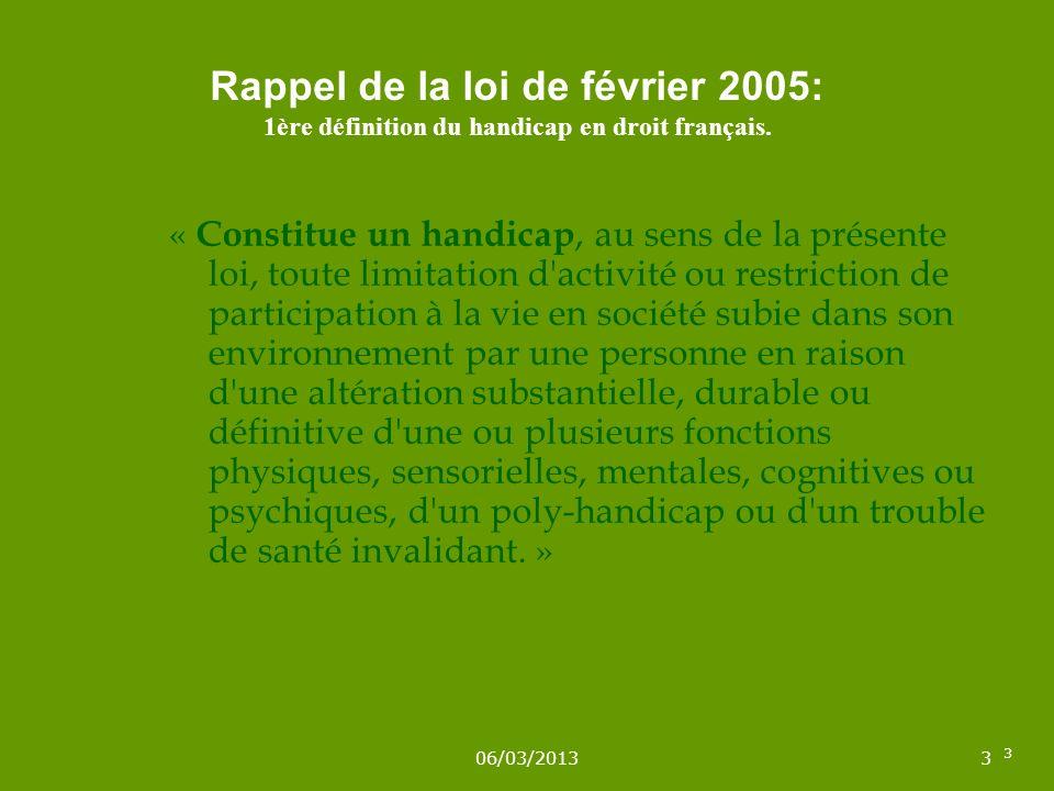 06/03/20133 3 Rappel de la loi de février 2005: 1ère définition du handicap en droit français. « Constitue un handicap, au sens de la présente loi, to
