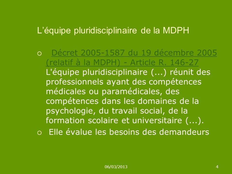 06/03/20134 Léquipe pluridisciplinaire de la MDPH Décret 2005-1587 du 19 décembre 2005 (relatif à la MDPH) - Article R. 146-27 L'équipe pluridisciplin